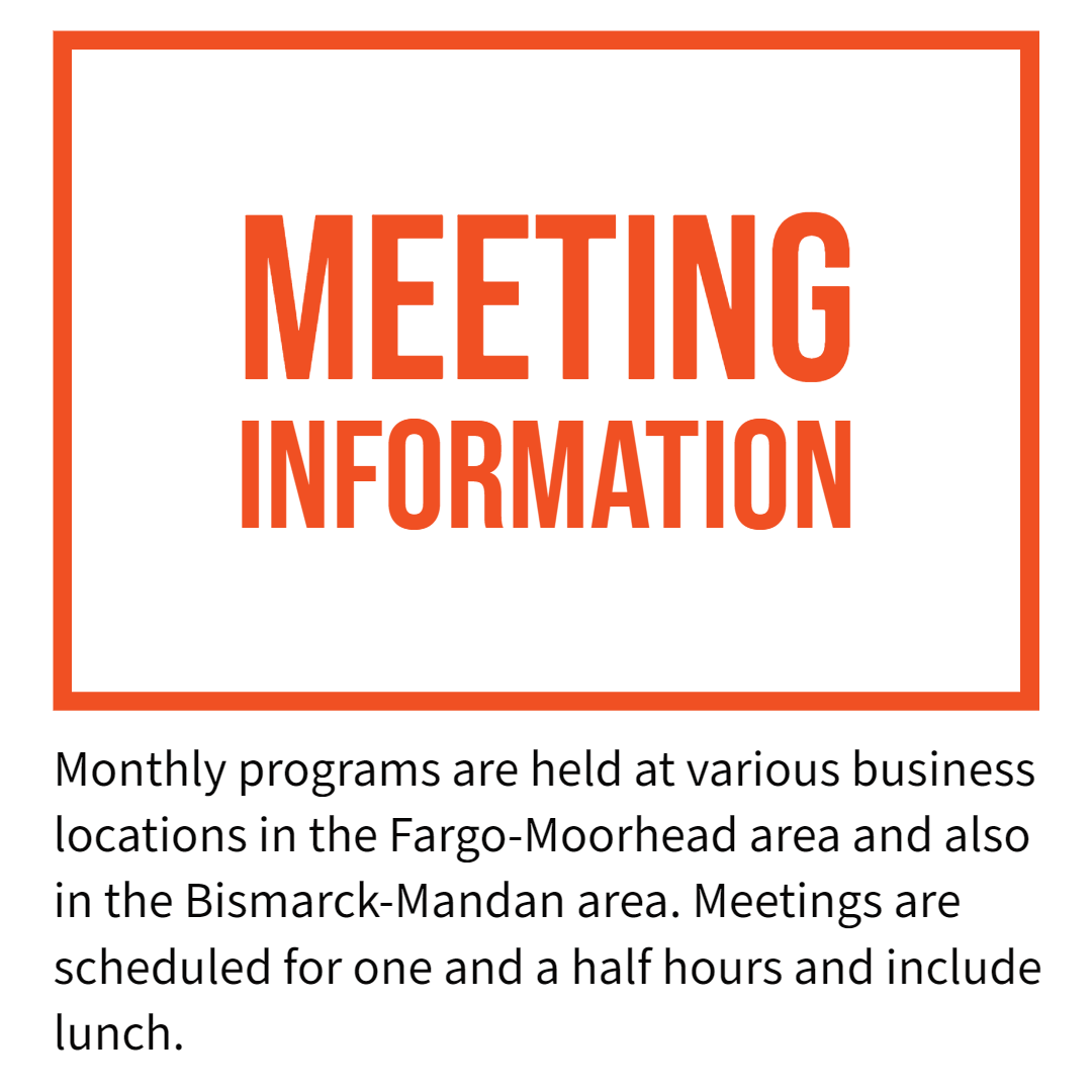 Text image with link to the Events page. Meeting information. Monthly programs are held at various business locations in the Fargo-Moorhead area and also in the Bismarck-Mandan area. Meetings are scheduled for one and a half hours and include lunch.
