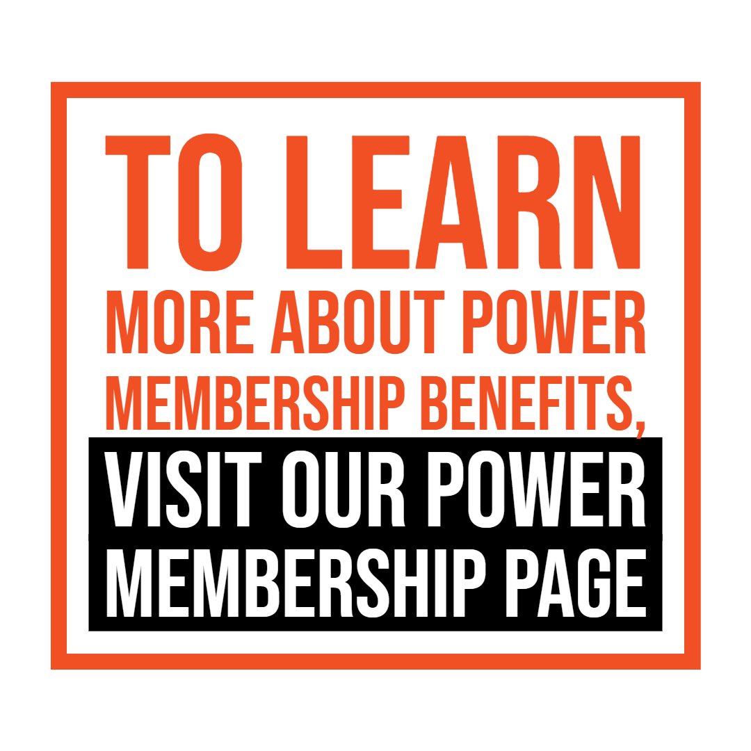 Image and text with link to Power Membership information page. To learn more about Power Membership benefits, visit our power membership page.